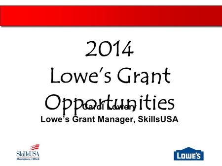 Carol Lowery Lowe's Grant Manager, SkillsUSA 2014 Lowe's Grant Opportunities.