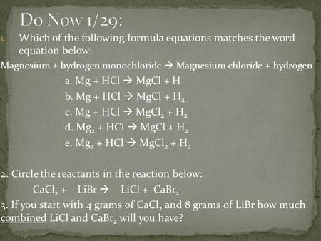1. Which of the following formula equations matches the word equation below: Magnesium + hydrogen monochloride  Magnesium chloride + hydrogen a. Mg +