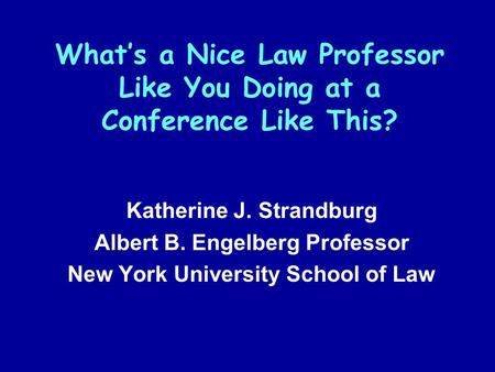 What's a Nice Law Professor Like You Doing at a Conference Like This? Katherine J. Strandburg Albert B. Engelberg Professor New York University School.