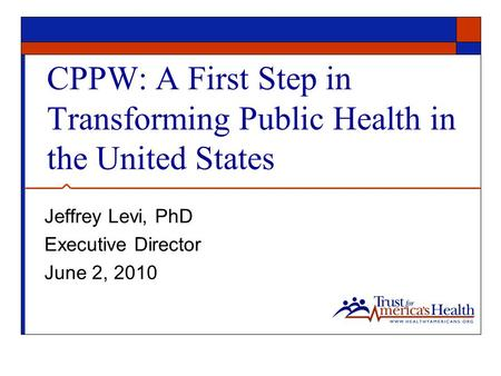 CPPW: A First Step in Transforming Public Health in the United States Jeffrey Levi, PhD Executive Director June 2, 2010.