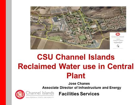CSU Channel Islands Reclaimed Water use in Central Plant Jose Chanes Associate Director of Infrastructure and Energy Facilities Services.