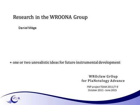Research in the WROONA Group Daniel Mège FNP project TEAM 2011/7-9 October 2011 - June 2015 + one or two unrealistic ideas for future instrumental development.