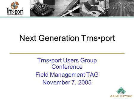 Next Generation Trnsport Trnsport Users Group Conference Field Management TAG November 7, 2005.