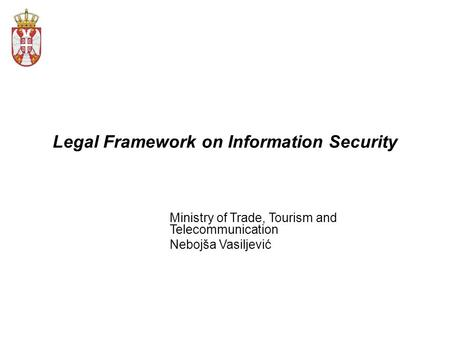 Legal Framework on Information Security Ministry of Trade, Tourism and Telecommunication Nebojša Vasiljević.
