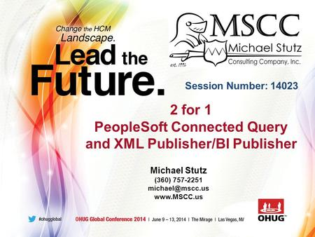 2 for 1 PeopleSoft Connected Query and XML Publisher/BI Publisher Session Number: 14023 Michael Stutz (360) 757-2251
