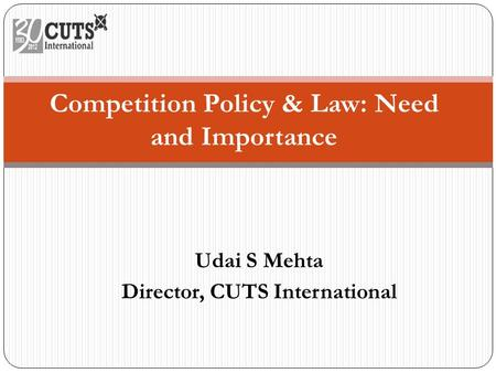 Udai S Mehta Director, CUTS International Competition Policy & Law: Need and Importance.