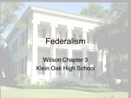 Federalism Wilson Chapter 3 Klein Oak High School.