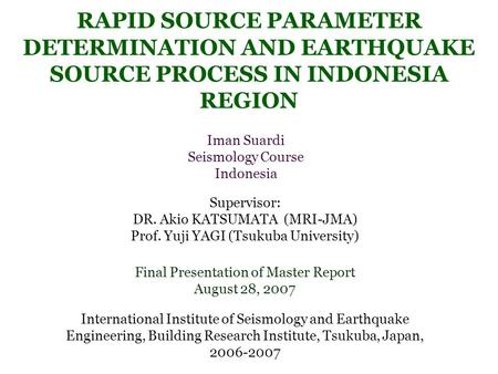 RAPID SOURCE PARAMETER DETERMINATION AND EARTHQUAKE SOURCE PROCESS IN INDONESIA REGION Iman Suardi Seismology Course Indonesia Final Presentation of Master.