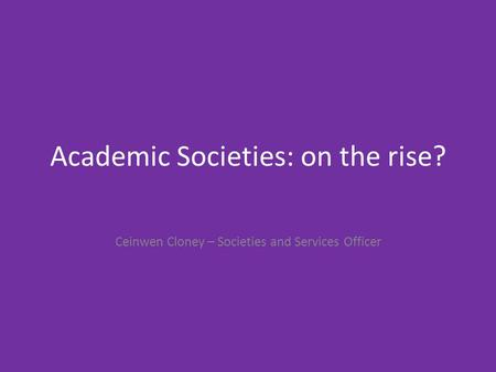 Academic Societies: on the rise? Ceinwen Cloney – Societies and Services Officer.