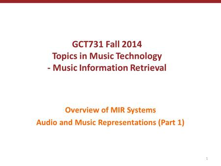 GCT731 Fall 2014 Topics in Music Technology - Music Information Retrieval Overview of MIR Systems Audio and Music Representations (Part 1) 1.