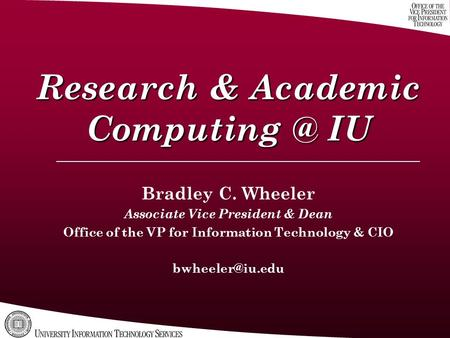Research & Academic IU Bradley C. Wheeler Associate Vice President & Dean Office of the VP for Information Technology & CIO
