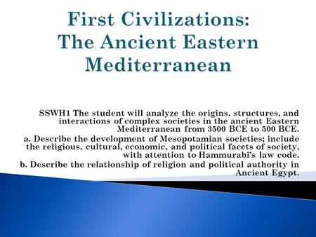 SSWH1 The student will analyze the origins, structures, and interactions of complex societies in the ancient Eastern Mediterranean from 3500 BCE to 500.