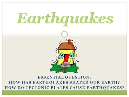 Earthquakes Essential Question: How has earthquakes shaped our Earth?