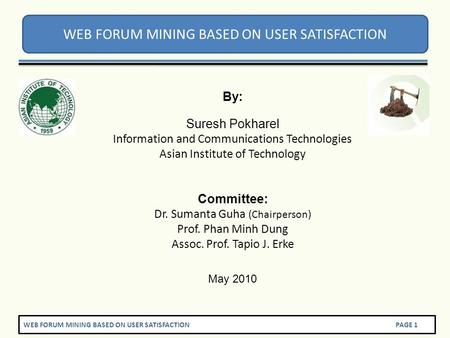 WEB FORUM MINING BASED ON USER SATISFACTION PAGE 1 WEB FORUM MINING BASED ON USER SATISFACTION By: Suresh Pokharel Information and Communications Technologies.