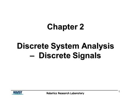 Robotics Research Laboratory 1 Chapter 2 Discrete System Analysis – Discrete Signals.