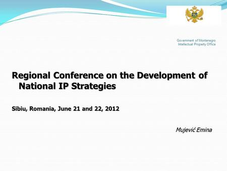 Government of Montenegro Intellectual Property Office Regional Conference on the Development of National IP Strategies Sibiu, Romania, June 21 and 22,