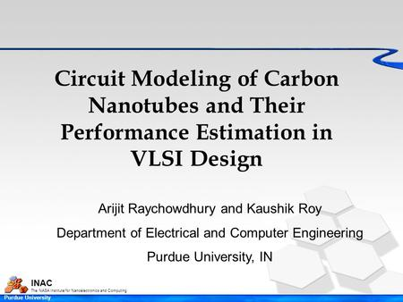 INAC The NASA Institute for Nanoelectronics and Computing Purdue University Circuit Modeling of Carbon Nanotubes and Their Performance Estimation in VLSI.