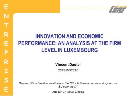 "INNOVATION AND ECONOMIC PERFORMANCE: AN ANALYSIS AT THE FIRM LEVEL IN LUXEMBOURG Vincent Dautel CEPS/INSTEAD Seminar ""Firm Level innovation and the CIS."