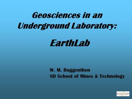 Geosciences in an Underground Laboratory: EarthLab W. M. Roggenthen SD School of Mines & Technology.