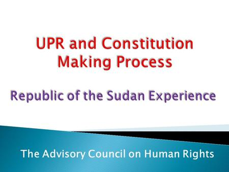 The Advisory Council on Human Rights. Share the experience of the Sudan in relation to the UPR; Underline the Practical steps taken so far in relation.