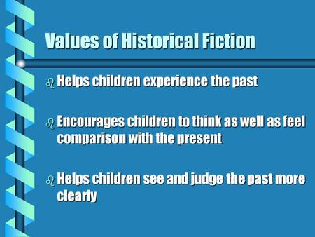 Values of Historical Fiction b Helps children experience the past b Encourages children to think as well as feel comparison with the present b Helps children.