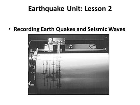 Earthquake Unit: Lesson 2 Recording Earth Quakes and Seismic Waves.