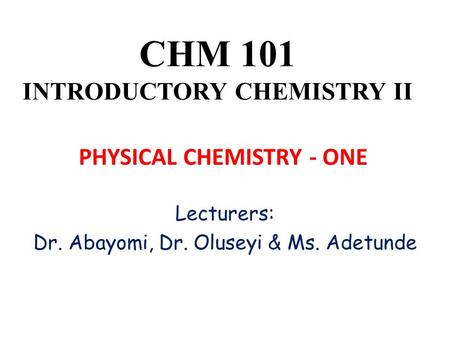 CHM 101 INTRODUCTORY CHEMISTRY II Lecturers: Dr. Abayomi, Dr. Oluseyi & Ms. Adetunde PHYSICAL CHEMISTRY - ONE.