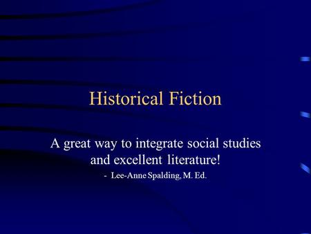 Historical Fiction A great way to integrate social studies and excellent literature! - Lee-Anne Spalding, M. Ed.