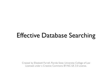 Effective Database Searching Created by Elizabeth Farrell, Florida State University College of Law Licensed under a Creative Commons BY-NC-SA 3.0 License.
