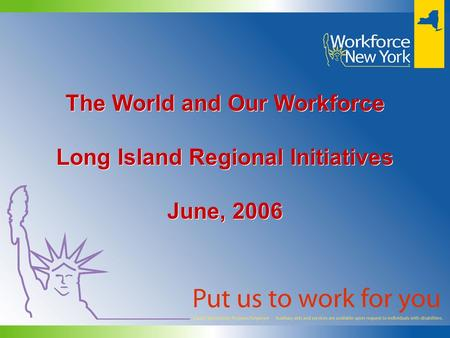 The World and Our Workforce Long Island Regional Initiatives June, 2006 The World and Our Workforce Long Island Regional Initiatives June, 2006.