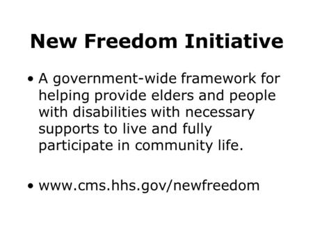 New Freedom Initiative A government-wide framework for helping provide elders and people with disabilities with necessary supports to live and fully participate.