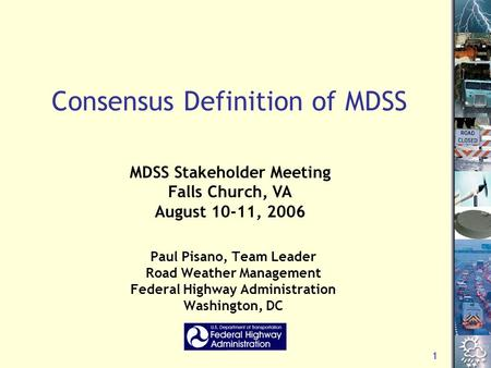 1 Consensus Definition of MDSS Paul Pisano, Team Leader Road Weather Management Federal Highway Administration Washington, DC MDSS Stakeholder Meeting.