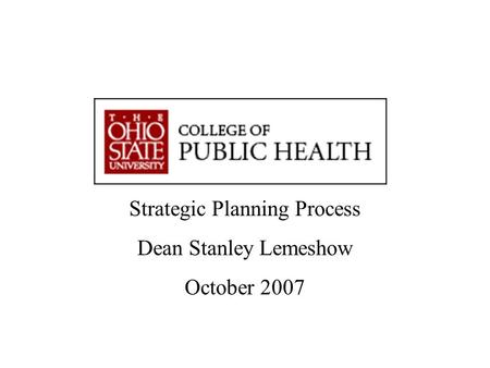 """Advancing Knowledge. Improving Life."" Strategic Planning Workshop Dean Stanley Lemeshow Strategic Planning Process Dean Stanley Lemeshow October 2007."