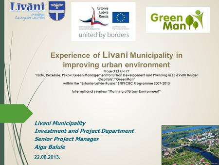 Experience of Livani Municipality in improving urban environment Project ELRI-177 Tartu, Rezekne, Pskov: Green Management for Urban Development and Planning.