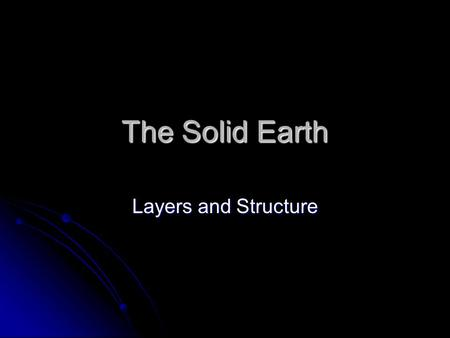 The Solid Earth Layers and Structure. More than meets the eye…