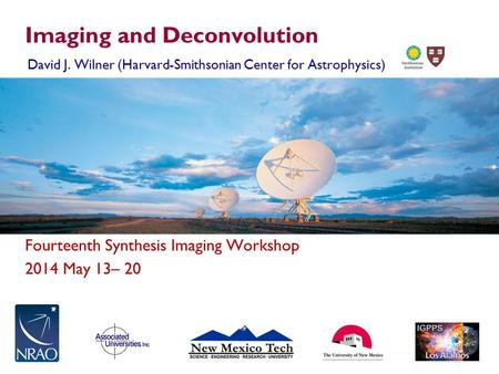 Fourteenth Synthesis Imaging Workshop 2014 May 13– 20 Imaging and Deconvolution David J. Wilner (Harvard-Smithsonian Center for Astrophysics)