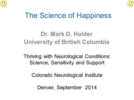 The Science of Happiness Dr. Mark D. Holder University of British Columbia Thriving with Neurological Conditions: Science, Sensitivity and Support Colorado.