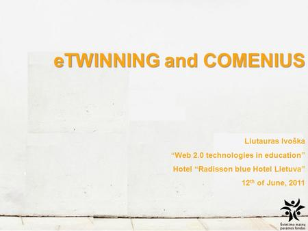 "ETWINNING and COMENIUS Liutauras Ivoška ""Web 2.0 technologies in education"" Hotel ""Radisson blue Hotel Lietuva"" 12 th of June, 2011."