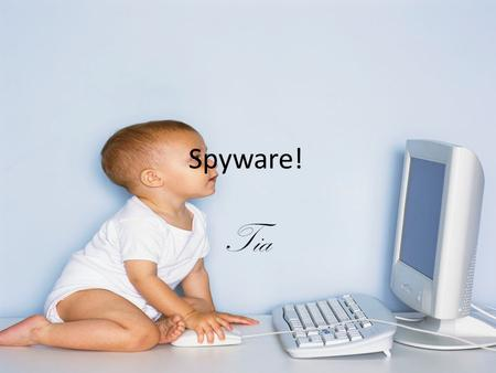 Spyware! Tia. What Is Spyware? With so many types of popular software being spread around the Internet, it is important to be aware of what spyware is.