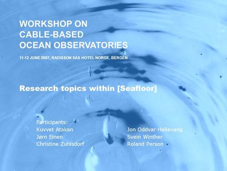 WORKSHOP ON CABLE-BASED OCEAN OBSERVATORIES,11-12 JUNE 2007, RADISSON SAS HOTEL NORGE, BERGEN Research topics within [Seafloor] Participants: Kuvvet AtakanJon.