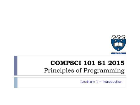 COMPSCI 101 S1 2015 Principles of Programming Lecture 1 – Introduction.
