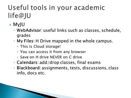  MyJU ◦ WebAdvisor: useful links such as classes, schedule, grades ◦ My Files: H Drive mapped in the whole campus.  This is Cloud storage!  You can.