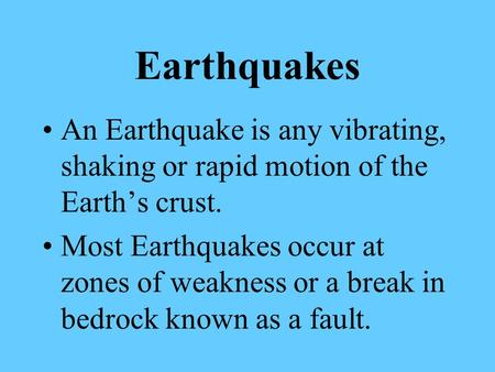 Earthquakes An Earthquake is any vibrating, shaking or rapid motion of the Earth's crust. Most Earthquakes occur at zones of weakness or a break in bedrock.