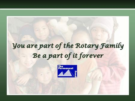 You are part of the Rotary Family Be a part of it forever.