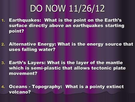 DO NOW 11/26/12 1. Earthquakes: What is the point on the Earth's surface directly above an earthquakes starting point? 2. Alternative Energy: What is the.