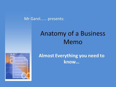 Anatomy of a Business Memo Almost Everything you need to know… Mr Garel…… presents: