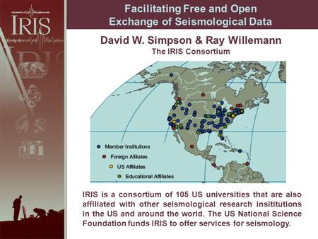 David W. Simpson & Ray Willemann The IRIS Consortium Facilitating Free and Open Exchange of Seismological Data IRIS is a consortium of 105 US universities.