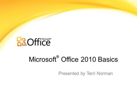 Microsoft ® Office 2010 Basics Presented by Terri Norman.