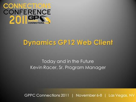 GPPC Connections 2011 | November 6-8 | Las Vegas, NV Dynamics GP12 Web Client Today and in the Future Kevin Racer, Sr. Program Manager.