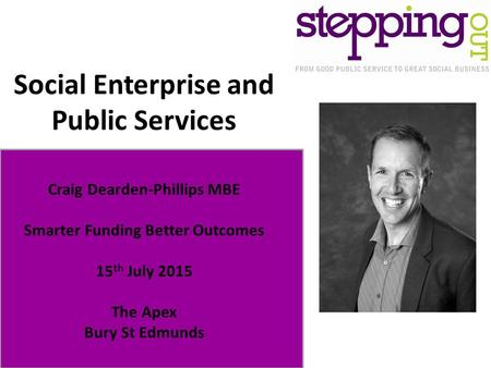 Social Enterprise and Public Services Craig Dearden-Phillips MBE Smarter Funding Better Outcomes 15 th July 2015 The Apex Bury St Edmunds.